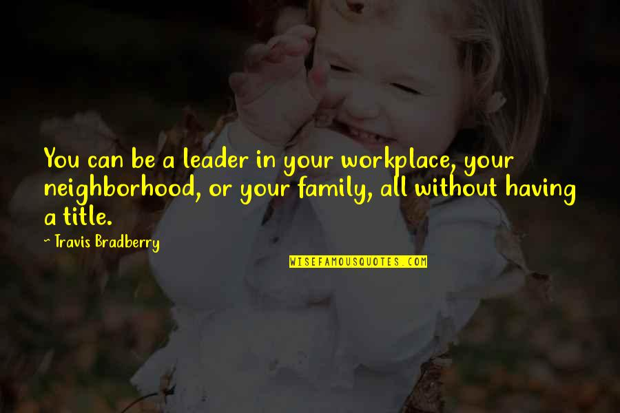 Your Neighborhood Quotes By Travis Bradberry: You can be a leader in your workplace,