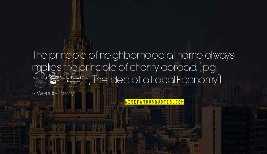 Your Neighborhood Quotes By Wendell Berry: The principle of neighborhood at home always implies