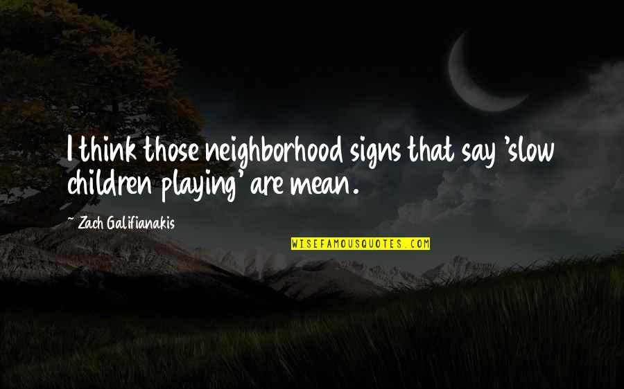 Your Neighborhood Quotes By Zach Galifianakis: I think those neighborhood signs that say 'slow