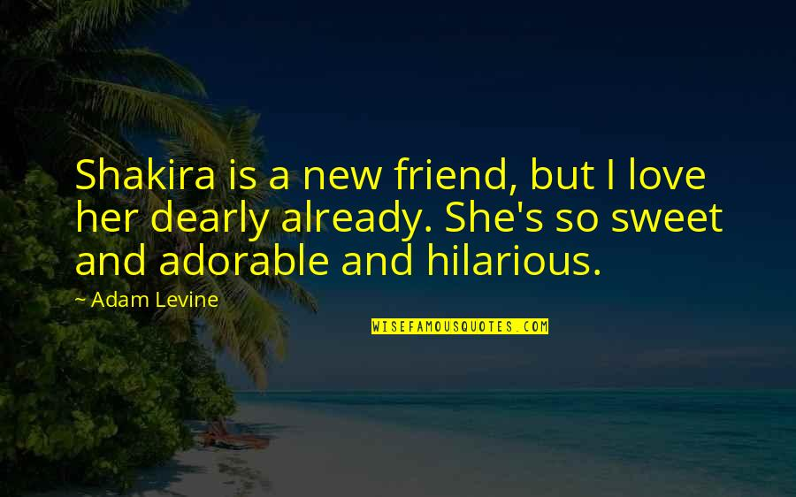 Your New Friend Quotes By Adam Levine: Shakira is a new friend, but I love
