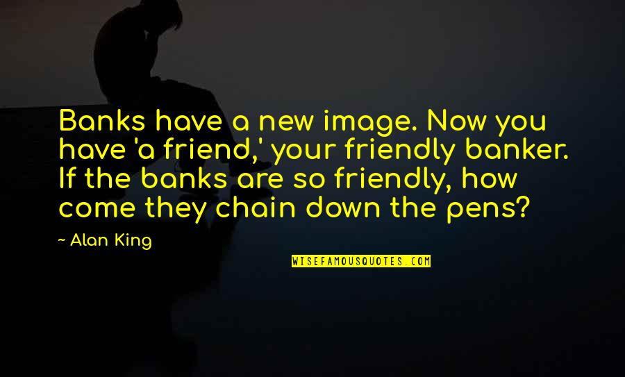Your New Friend Quotes By Alan King: Banks have a new image. Now you have