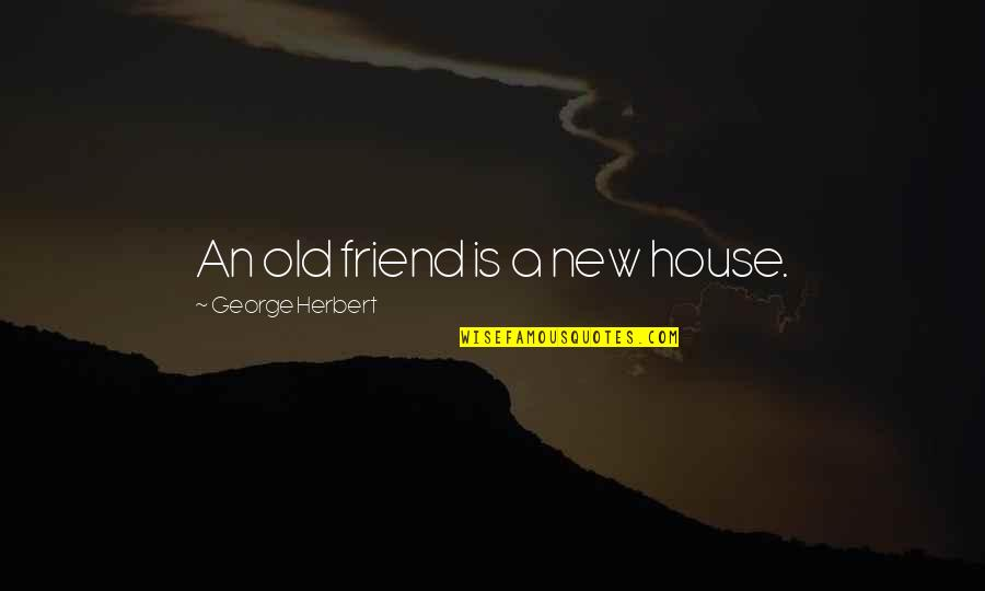 Your New Friend Quotes By George Herbert: An old friend is a new house.