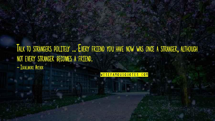 Your New Friend Quotes By Israelmore Ayivor: Talk to strangers politely ... Every friend you