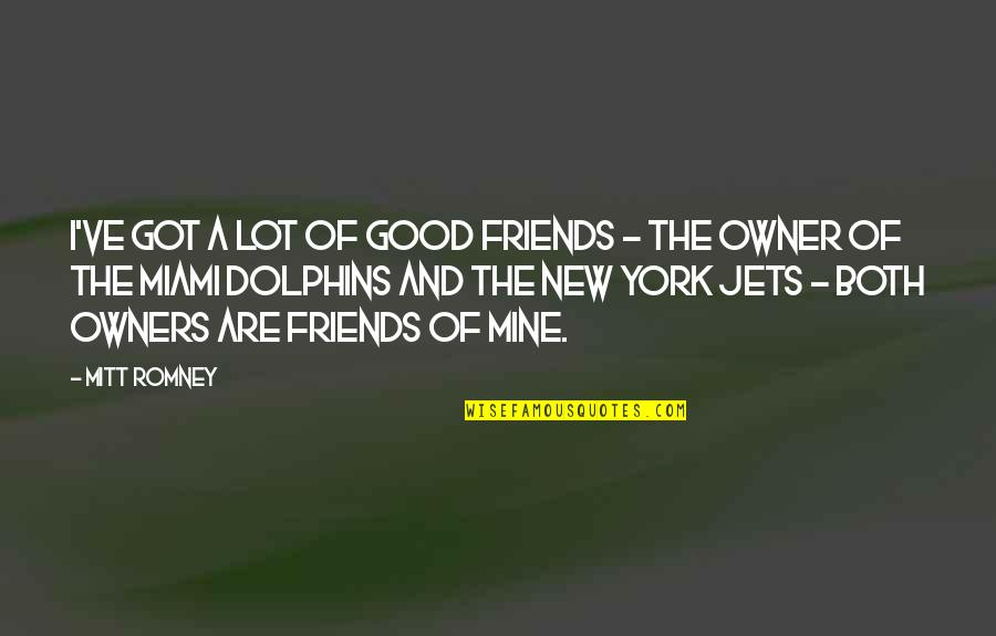 Your New Friend Quotes By Mitt Romney: I've got a lot of good friends -