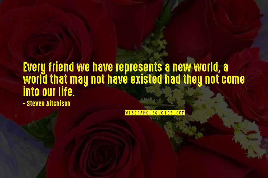 Your New Friend Quotes By Steven Aitchison: Every friend we have represents a new world,