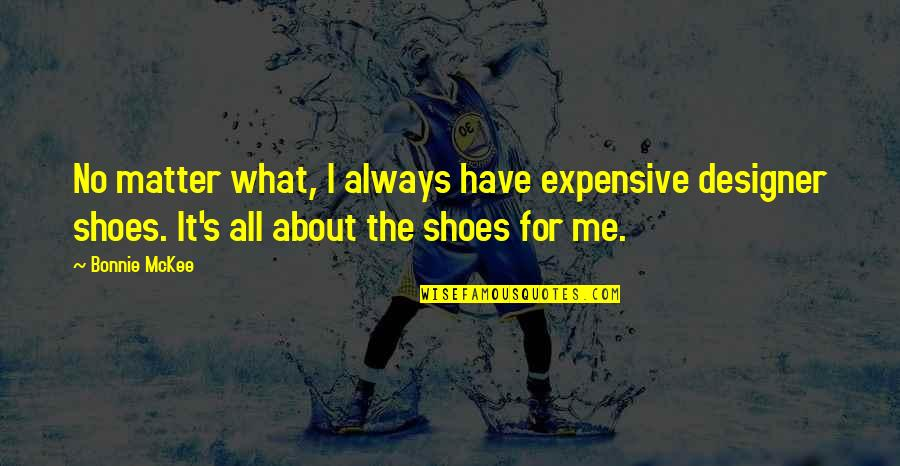 Your Not In My Shoes Quotes By Bonnie McKee: No matter what, I always have expensive designer