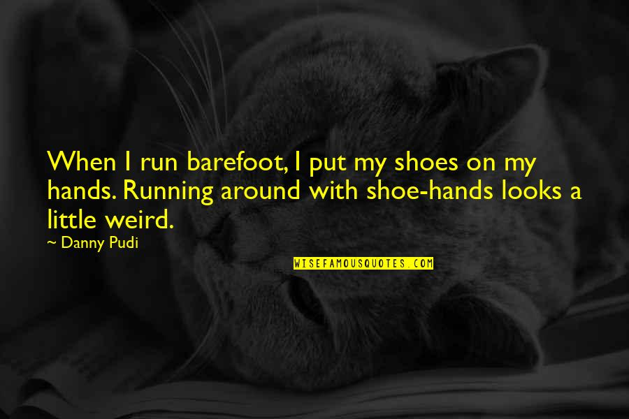 Your Not In My Shoes Quotes By Danny Pudi: When I run barefoot, I put my shoes