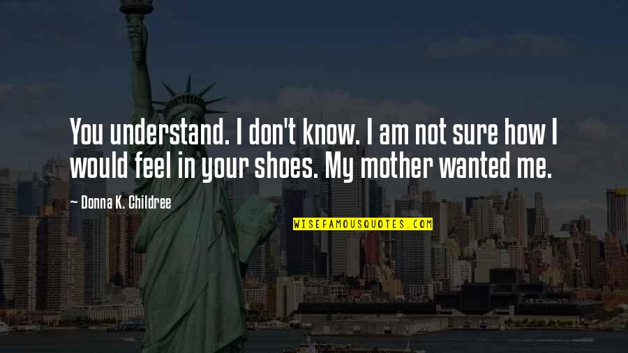 Your Not In My Shoes Quotes By Donna K. Childree: You understand. I don't know. I am not
