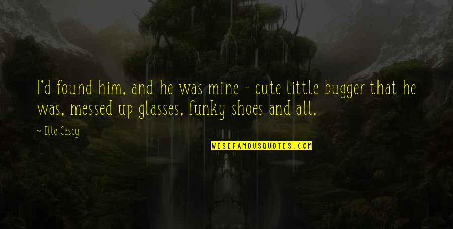 Your Not In My Shoes Quotes By Elle Casey: I'd found him, and he was mine -