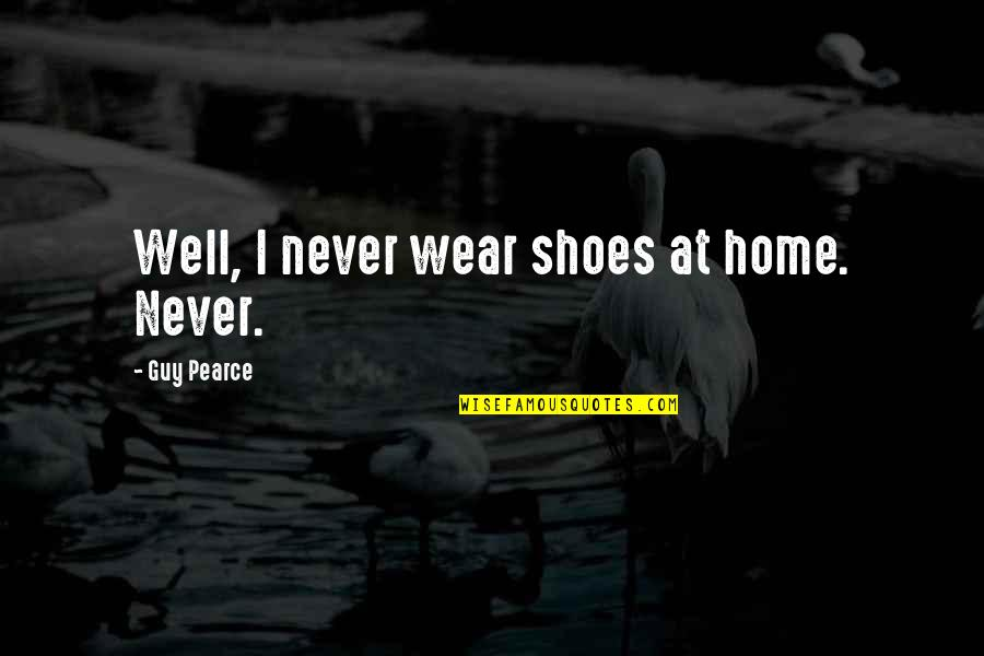Your Not In My Shoes Quotes By Guy Pearce: Well, I never wear shoes at home. Never.