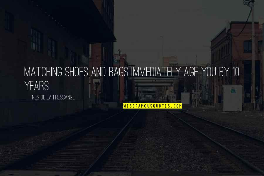 Your Not In My Shoes Quotes By Ines De La Fressange: Matching shoes and bags immediately age you by