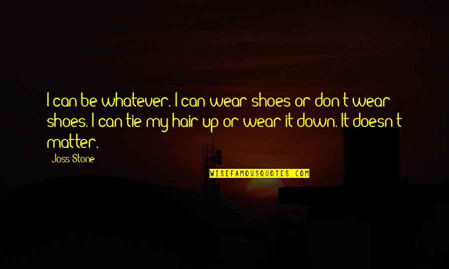 Your Not In My Shoes Quotes By Joss Stone: I can be whatever. I can wear shoes