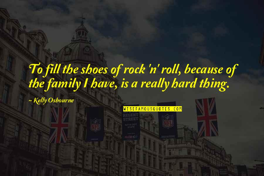 Your Not In My Shoes Quotes By Kelly Osbourne: To fill the shoes of rock 'n' roll,