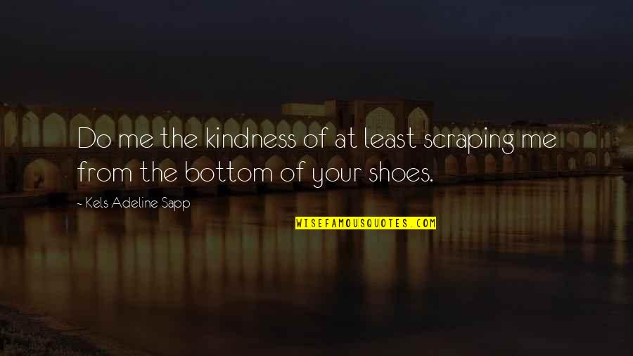 Your Not In My Shoes Quotes By Kels Adeline Sapp: Do me the kindness of at least scraping