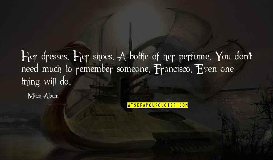 Your Not In My Shoes Quotes By Mitch Albom: Her dresses. Her shoes. A bottle of her