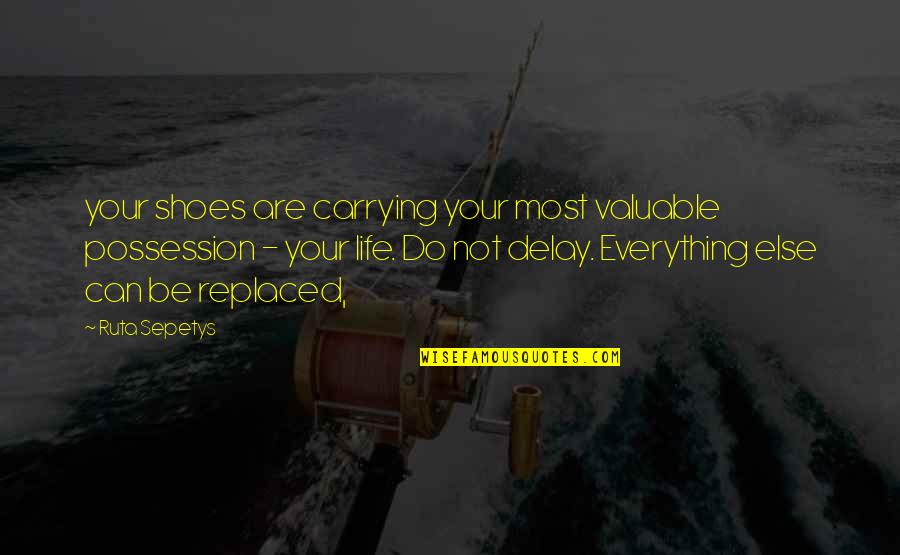 Your Not In My Shoes Quotes By Ruta Sepetys: your shoes are carrying your most valuable possession