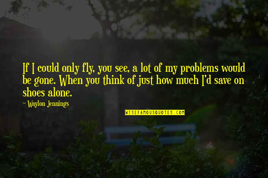 Your Not In My Shoes Quotes By Waylon Jennings: If I could only fly, you see, a