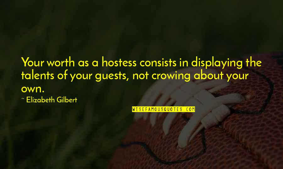 Your Not Worth The Quotes By Elizabeth Gilbert: Your worth as a hostess consists in displaying