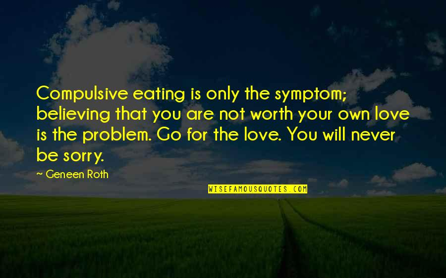 Your Not Worth The Quotes By Geneen Roth: Compulsive eating is only the symptom; believing that