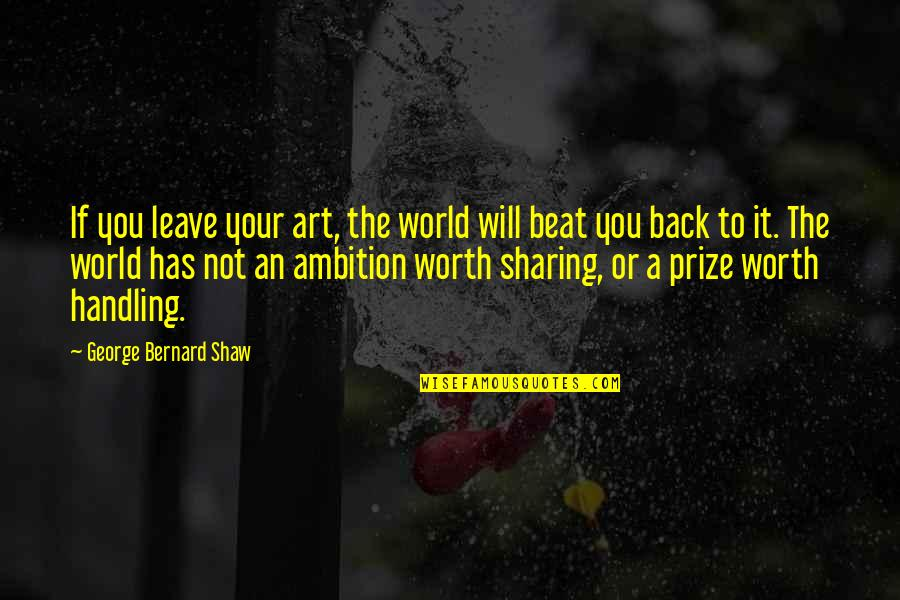 Your Not Worth The Quotes By George Bernard Shaw: If you leave your art, the world will