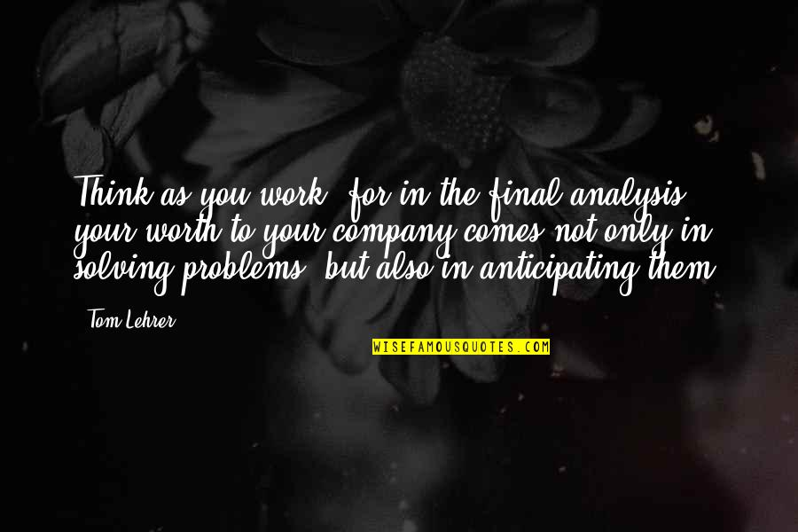 Your Not Worth The Quotes By Tom Lehrer: Think as you work, for in the final