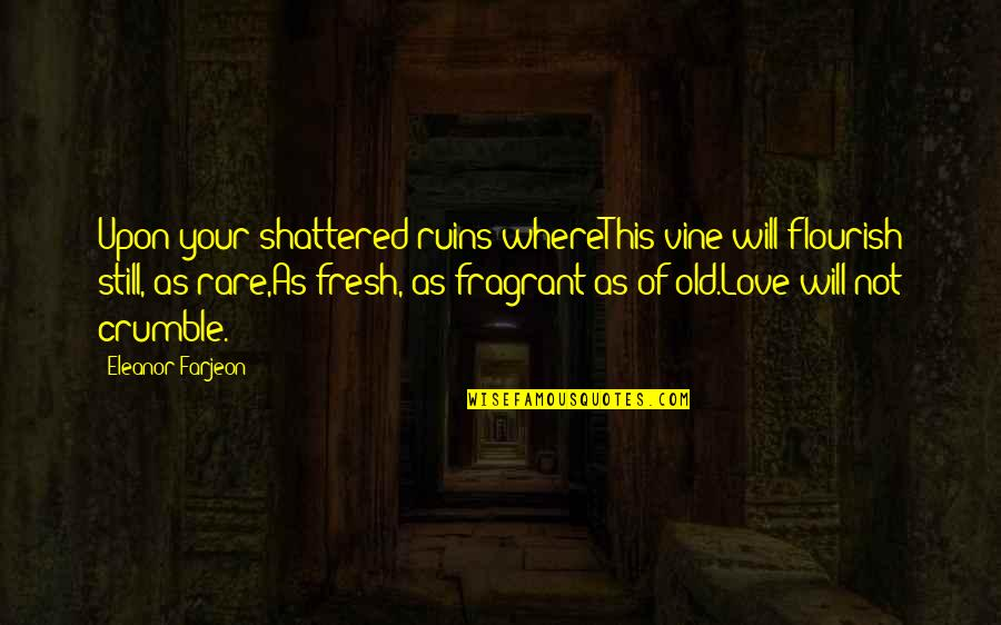 Your Old Love Quotes By Eleanor Farjeon: Upon your shattered ruins whereThis vine will flourish