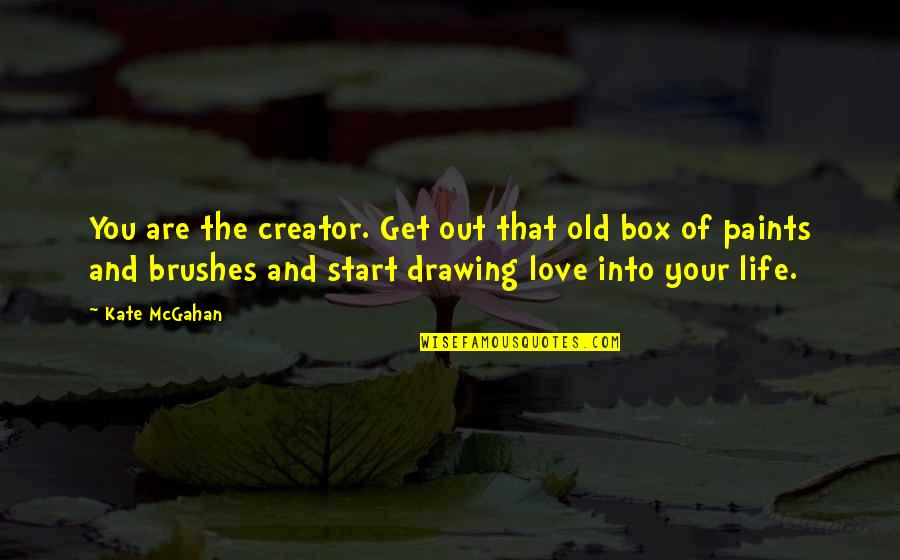 Your Old Love Quotes By Kate McGahan: You are the creator. Get out that old