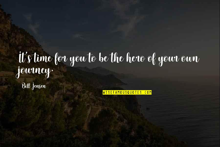 Your Own Journey Quotes By Bill Jensen: It's time for you to be the hero