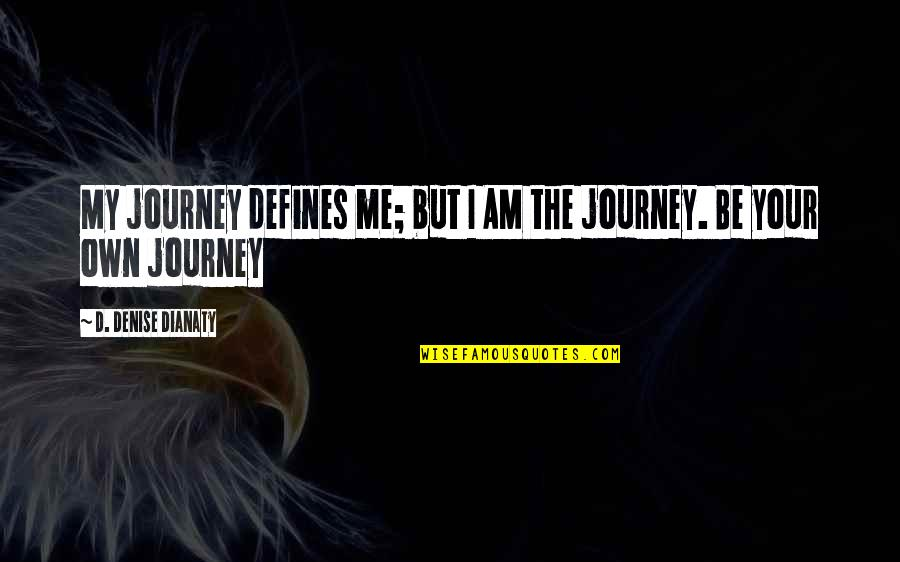 Your Own Journey Quotes By D. Denise Dianaty: My journey defines me; but I AM the
