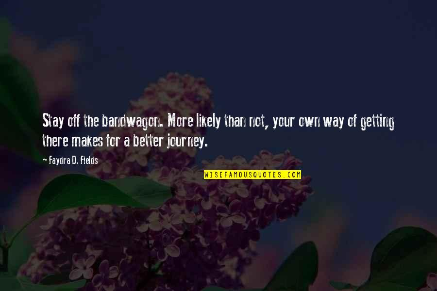 Your Own Journey Quotes By Faydra D. Fields: Stay off the bandwagon. More likely than not,