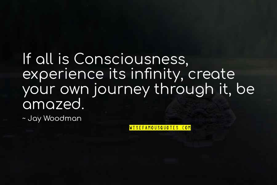 Your Own Journey Quotes By Jay Woodman: If all is Consciousness, experience its infinity, create