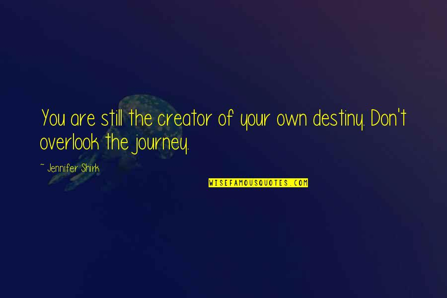 Your Own Journey Quotes By Jennifer Shirk: You are still the creator of your own