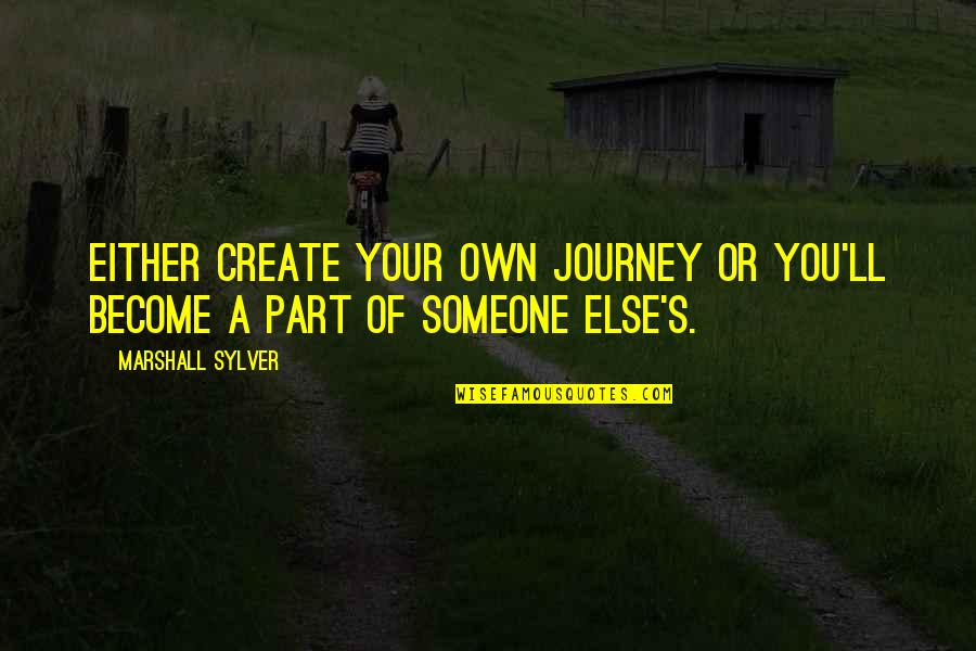 Your Own Journey Quotes By Marshall Sylver: Either create your own journey or you'll become