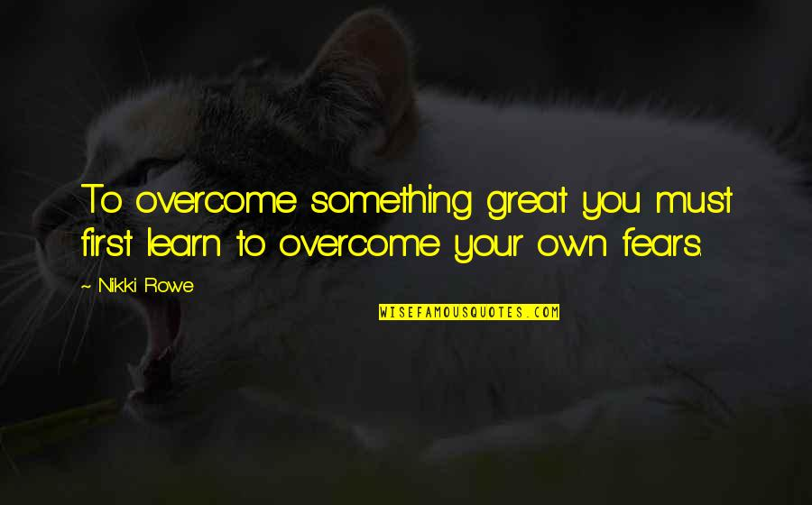 Your Own Journey Quotes By Nikki Rowe: To overcome something great you must first learn