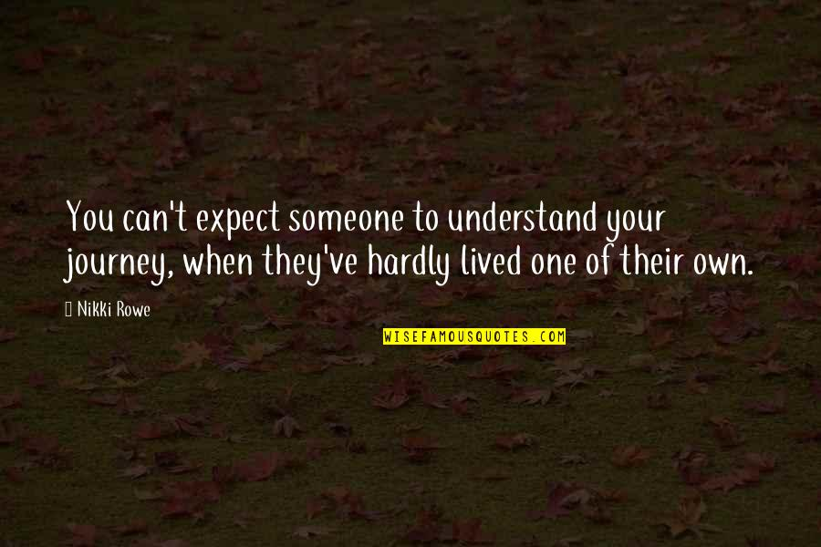 Your Own Journey Quotes By Nikki Rowe: You can't expect someone to understand your journey,