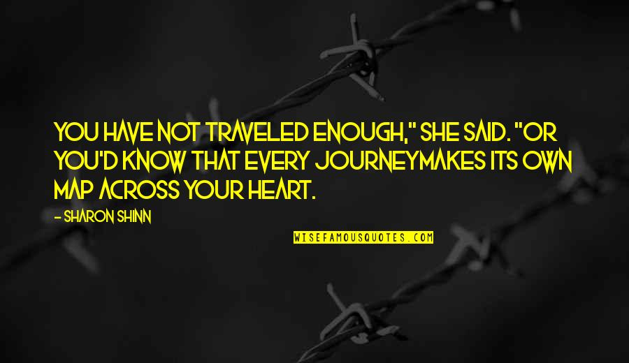 """Your Own Journey Quotes By Sharon Shinn: You have not traveled enough,"""" she said. """"Or"""