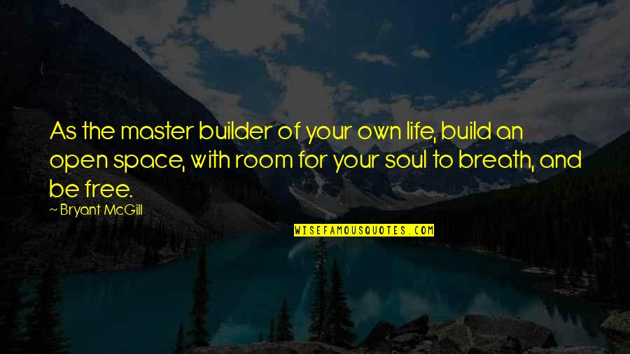 Your Own Space Quotes By Bryant McGill: As the master builder of your own life,