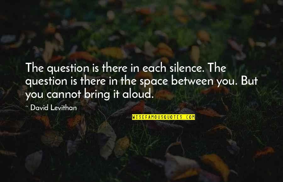 Your Own Space Quotes By David Levithan: The question is there in each silence. The