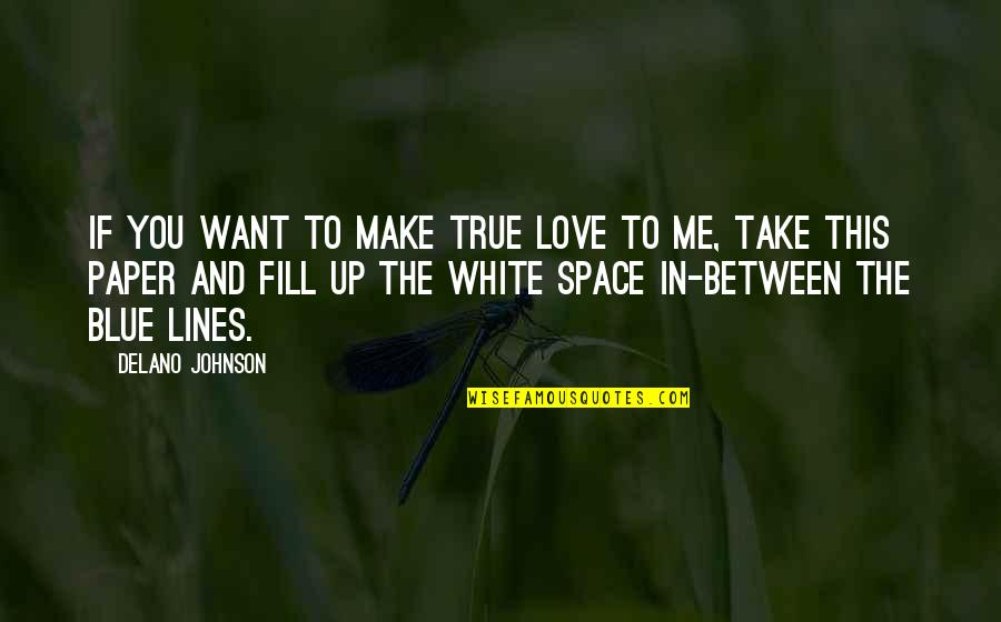 Your Own Space Quotes By Delano Johnson: If you want to make true love to