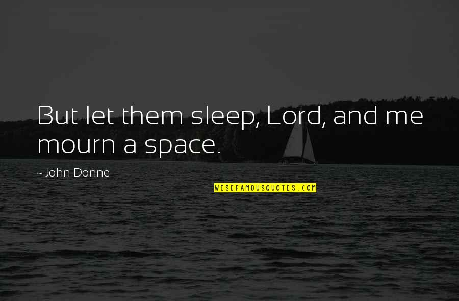 Your Own Space Quotes By John Donne: But let them sleep, Lord, and me mourn