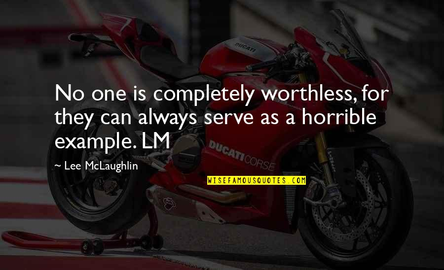 Your Own Space Quotes By Lee McLaughlin: No one is completely worthless, for they can