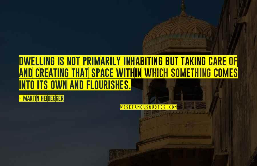Your Own Space Quotes By Martin Heidegger: Dwelling is not primarily inhabiting but taking care