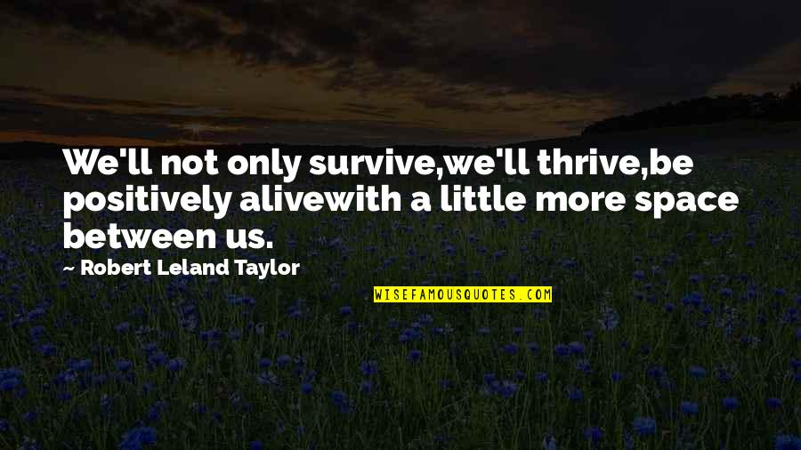 Your Own Space Quotes By Robert Leland Taylor: We'll not only survive,we'll thrive,be positively alivewith a