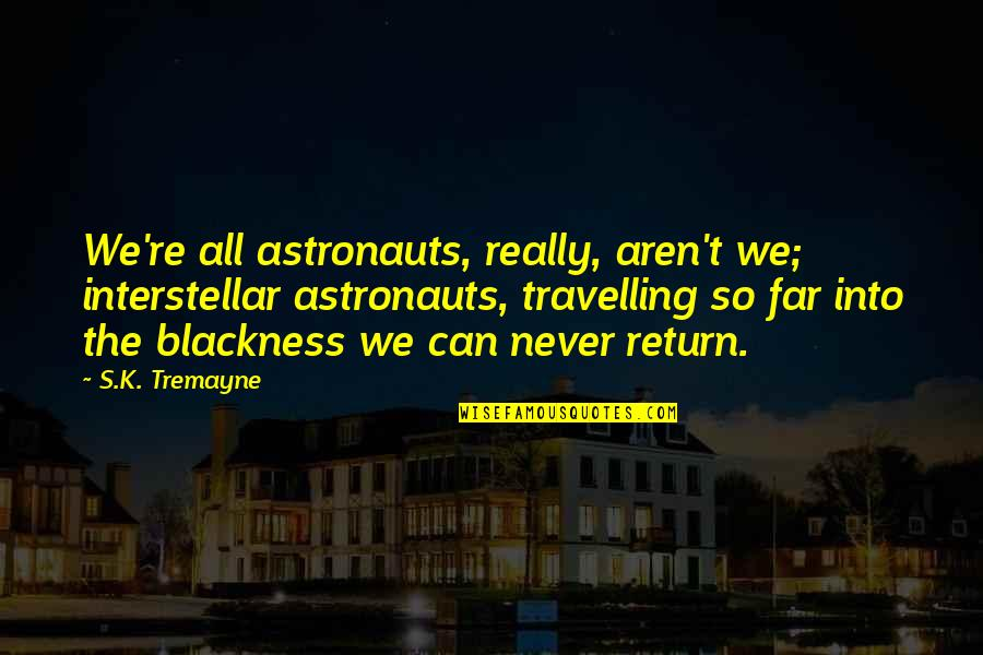 Your Own Space Quotes By S.K. Tremayne: We're all astronauts, really, aren't we; interstellar astronauts,