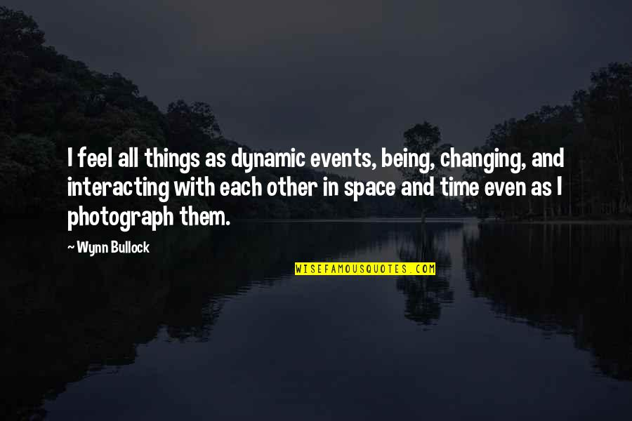 Your Own Space Quotes By Wynn Bullock: I feel all things as dynamic events, being,