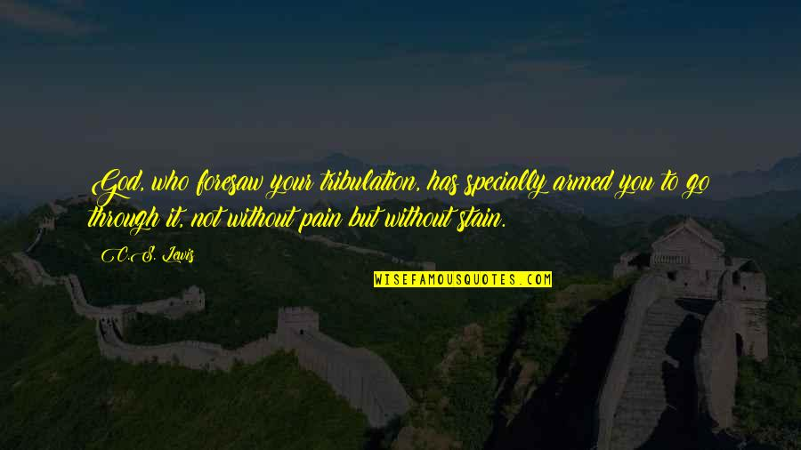 Your Pain Quotes By C.S. Lewis: God, who foresaw your tribulation, has specially armed