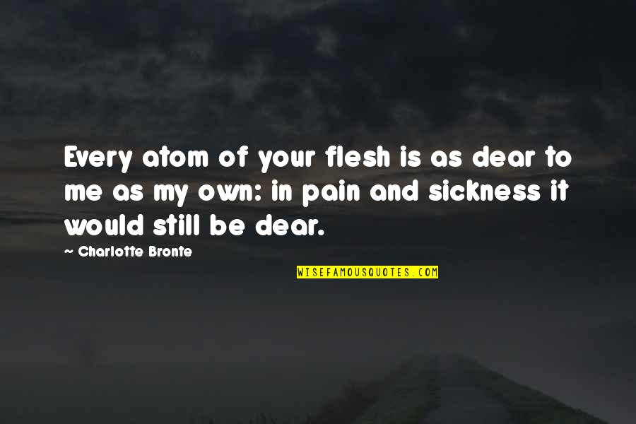 Your Pain Quotes By Charlotte Bronte: Every atom of your flesh is as dear