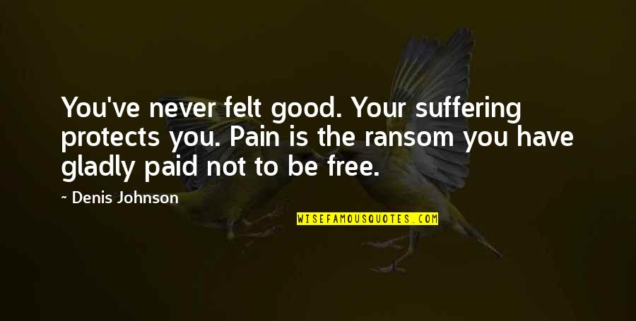 Your Pain Quotes By Denis Johnson: You've never felt good. Your suffering protects you.