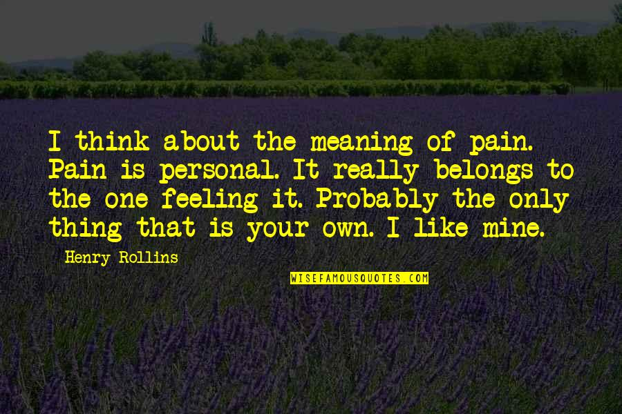 Your Pain Quotes By Henry Rollins: I think about the meaning of pain. Pain