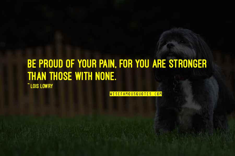 Your Pain Quotes By Lois Lowry: Be proud of your pain, for you are